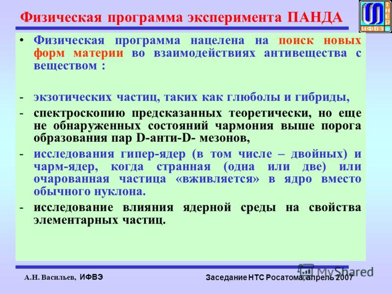А.Н. Васильев, ИФВЭ Заседание НТС Росатома, апрель 2007 Физическая программа эксперимента ПАНДА Физическая программа нацелена на поиск новых форм материи во взаимодействиях антивещества с веществом : -экзотических частиц, таких как глюболы и гибриды,