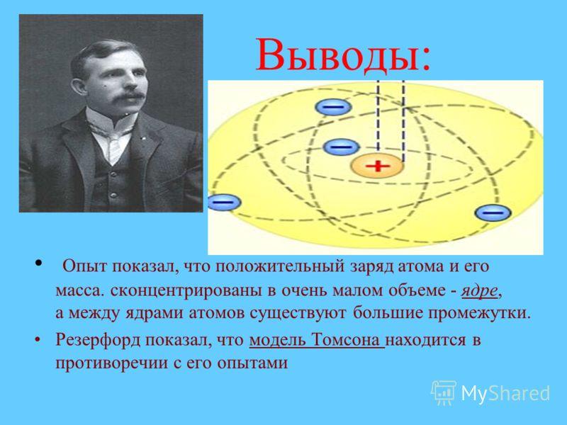 Выводы: Опыт показал, что положительный заряд атома и его масса. сконцентрированы в очень малом объеме - ядре, а между ядрами атомов существуют большие промежутки. Резерфорд показал, что модель Томсона находится в противоречии с его опытами