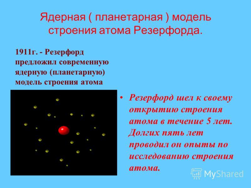 Ядерная ( планетарная ) модель строения атома Резерфорда. 1911г. - Резерфорд предложил современную ядерную (планетарную) модель строения атома Резерфорд шел к своему открытию строения атома в течение 5 лет. Долгих пять лет проводил он опыты по исслед