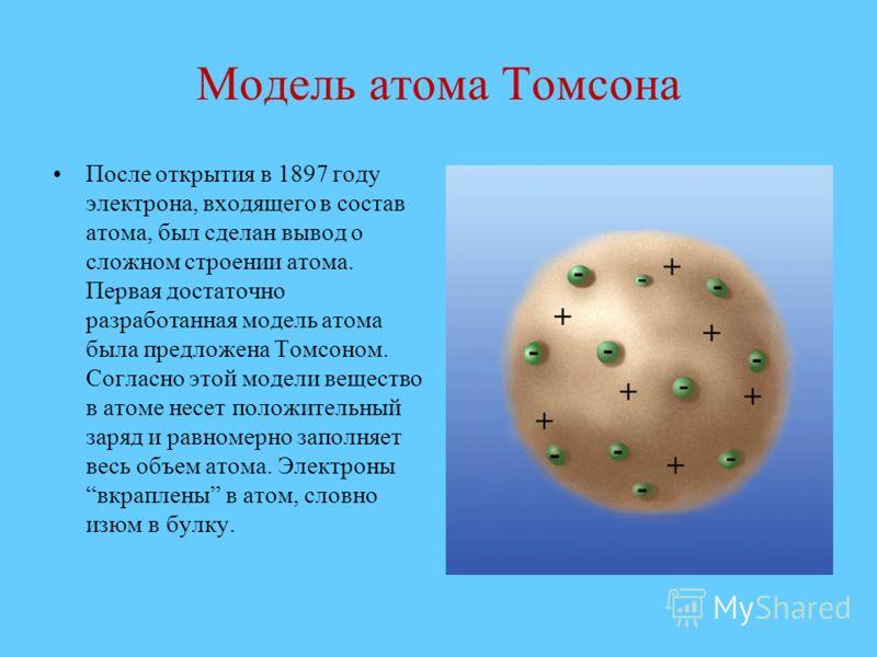 Модель атома Томсона После открытия в 1897 году электрона, входящего в состав атома, был сделан вывод о сложном строении атома. Первая достаточно разработанная модель атома была предложена Томсоном. Согласно этой модели вещество в атоме несет положит