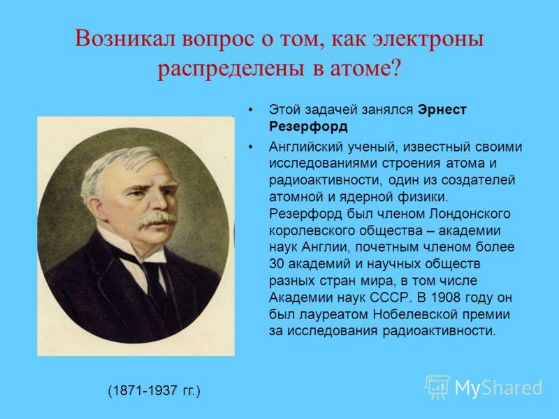 Возникал вопрос о том, как электроны распределены в атоме? Этой задачей занялся Эрнест Резерфорд Английский ученый, известный своими исследованиями строения атома и радиоактивности, один из создателей атомной и ядерной физики. Резерфорд был членом Ло