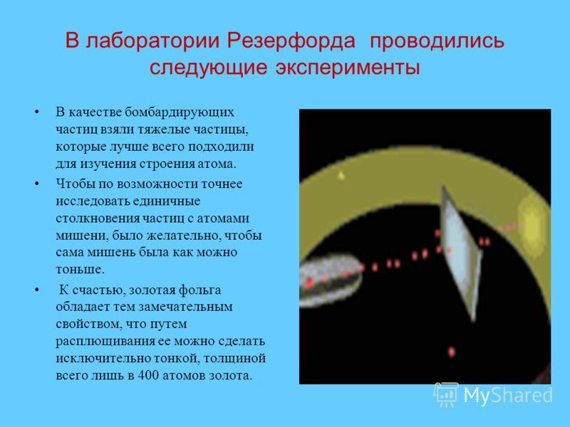 В лаборатории Резерфорда проводились следующие эксперименты В качестве бомбардирующих частиц взяли тяжелые частицы, которые лучше всего подходили для изучения строения атома. Чтобы по возможности точнее исследовать единичные столкновения частиц с ато