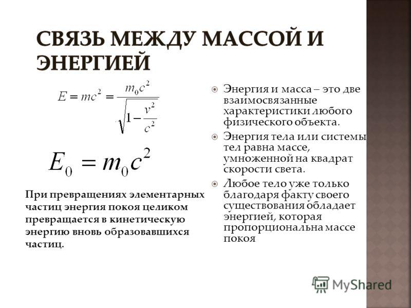 Энергия и масса – это две взаимосвязанные характеристики любого физического объекта. Энергия тела или системы тел равна массе, умноженной на квадрат скорости света. Любое тело уже только благодаря факту своего существования обладает энергией, которая