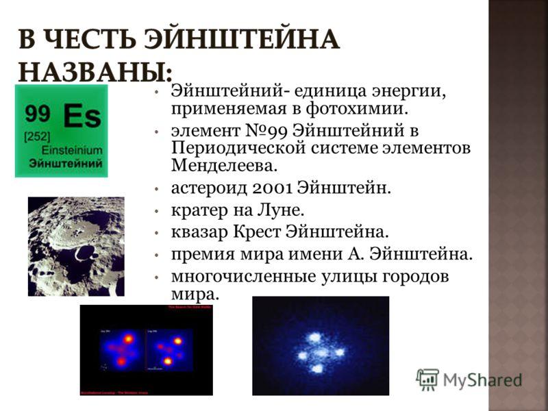 Эйнштейний- единица энергии, применяемая в фотохимии. элемент 99 Эйнштейний в Периодической системе элементов Менделеева. астероид 2001 Эйнштейн. кратер на Луне. квазар Крест Эйнштейна. премия мира имени А. Эйнштейна. многочисленные улицы городов мир