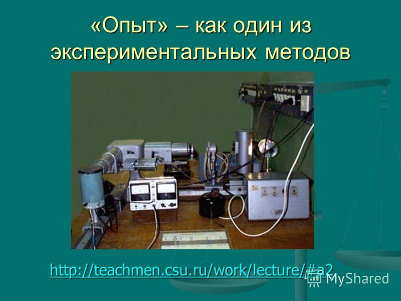 «Опыт» – как один из экспериментальных методов http://teachmen.csu.ru/work/lecture/#a2