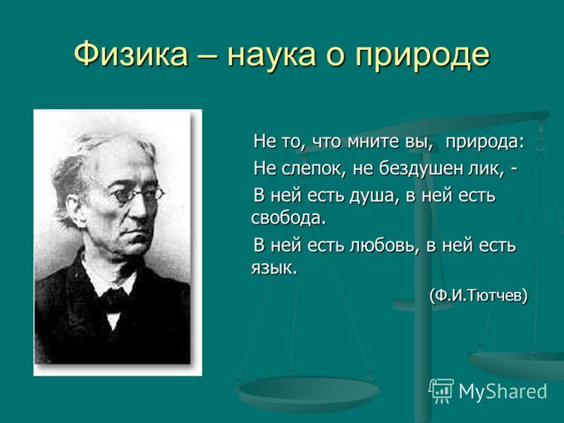 Физика – наука о природе Не то, что мните вы, природа: Не слепок, не бездушен лик, - В ней есть душа, в ней есть свобода. В ней есть любовь, в ней есть язык. (Ф.И.Тютчев)