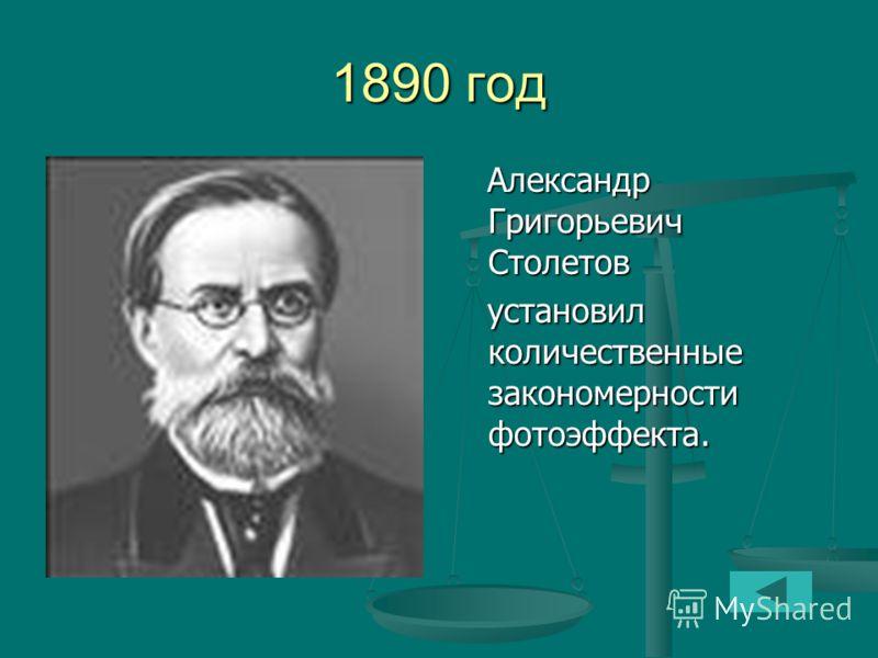 1890 год Александр Григорьевич Столетов установил количественные закономерности фотоэффекта.