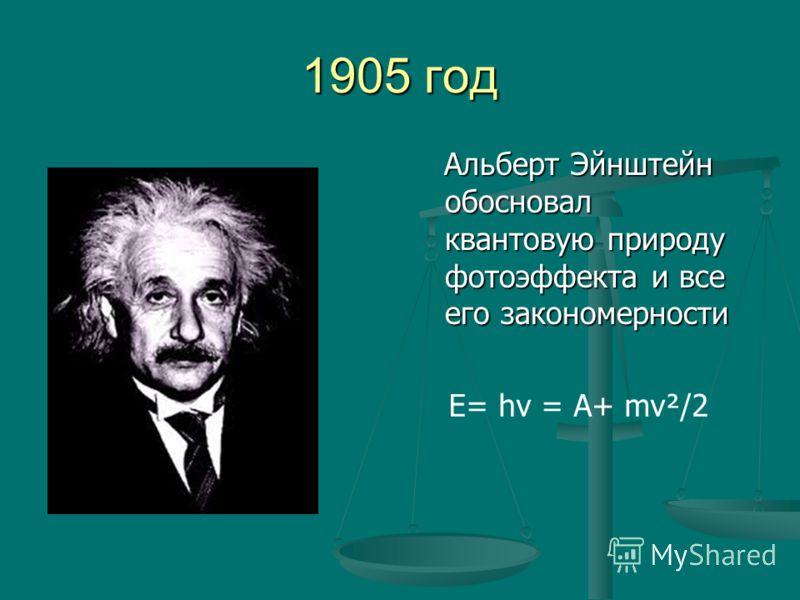 1905 год Альберт Эйнштейн обосновал квантовую природу фотоэффекта и все его закономерности Е= hν = А+ mv²/2