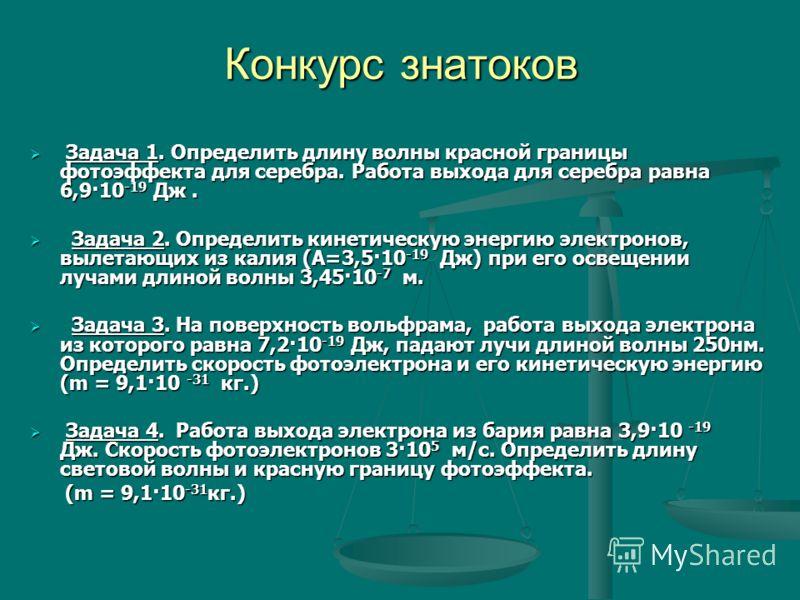 Конкурс знатоков Задача 1. Определить длину волны красной границы фотоэффекта для серебра. Работа выхода для серебра равна 6,9·10 -19 Дж. Задача 1. Определить длину волны красной границы фотоэффекта для серебра. Работа выхода для серебра равна 6,9·10