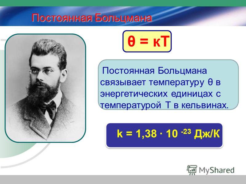 Постоянная Больцмана связывает температуру θ в энергетических единицах с температурой Т в кельвинах. k = 1,38 · 10 -23 Дж/К θ = кТ Постоянная Больцмана