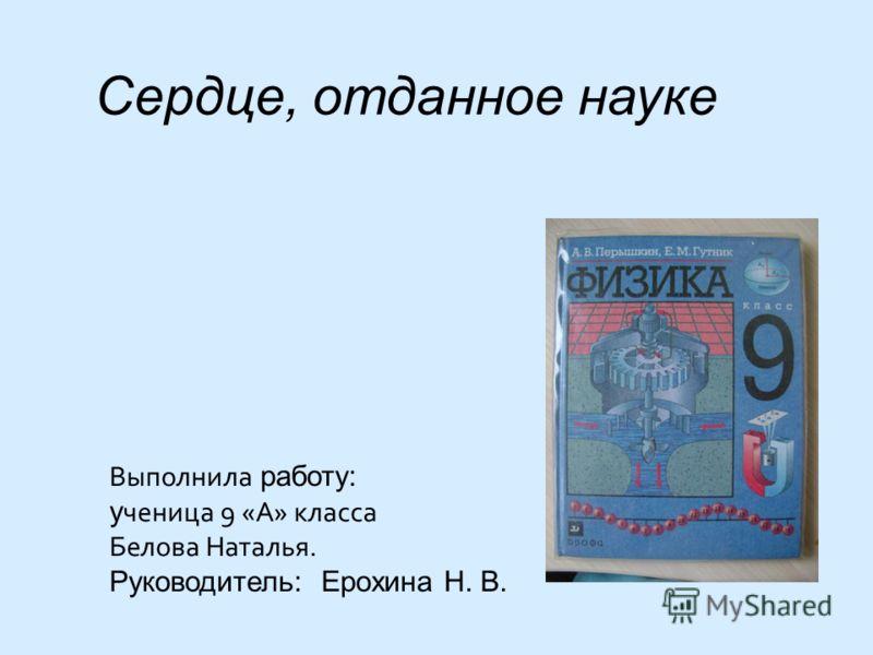 Выполнила работу: у ченица 9 «А» класса Белова Наталья. Руководитель: Ерохина Н. В. Сердце, отданное науке