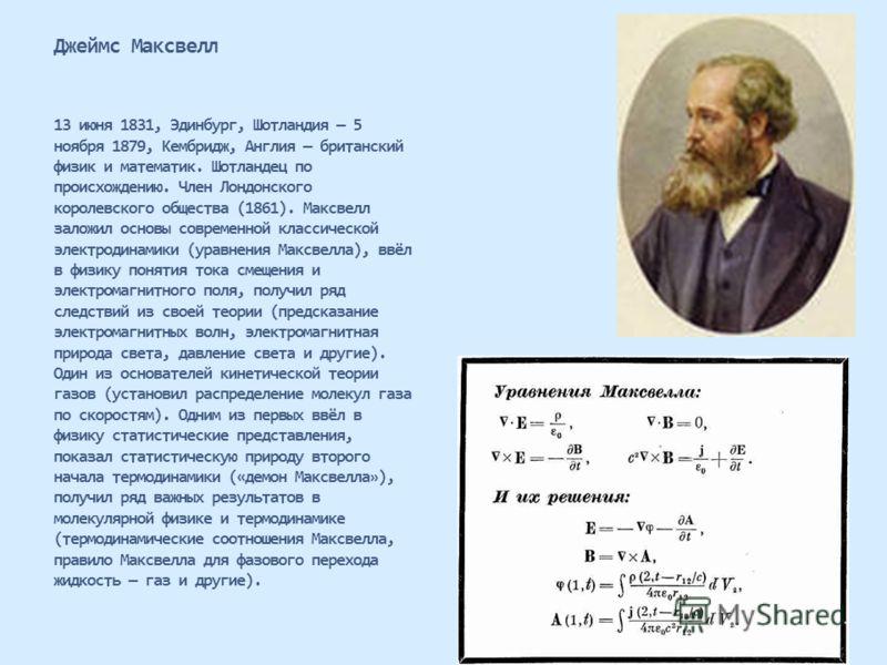 Джеймс Максвелл 13 июня 1831, Эдинбург, Шотландия 5 ноября 1879, Кембридж, Англия британский физик и математик. Шотландец по происхождению. Член Лондонского королевского общества (1861). Максвелл заложил основы современной классической электродинамик