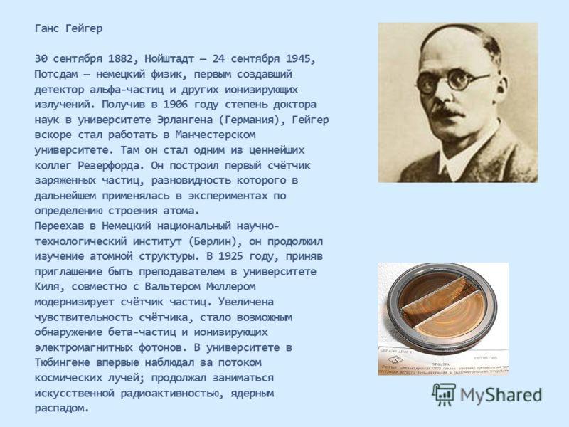 Ганс Гейгер 30 сентября 1882, Нойштадт 24 сентября 1945, Потсдам немецкий физик, первым создавший детектор альфа-частиц и других ионизирующих излучений. Получив в 1906 году степень доктора наук в университете Эрлангена (Германия), Гейгер вскоре стал
