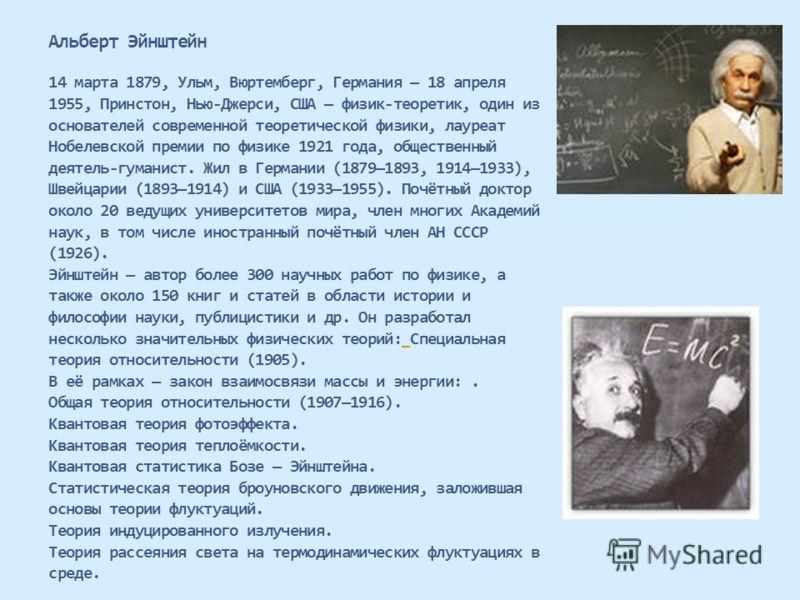 Альберт Эйнштейн 14 марта 1879, Ульм, Вюртемберг, Германия 18 апреля 1955, Принстон, Нью-Джерси, США физик-теоретик, один из основателей современной теоретической физики, лауреат Нобелевской премии по физике 1921 года, общественный деятель-гуманист.