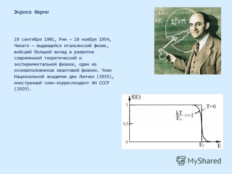 Энрико Ферми 29 сентября 1901, Рим 28 ноября 1954, Чикаго выдающийся итальянский физик, внёсший большой вклад в развитие современной теоретической и экспериментальной физики, один из основоположников квантовой физики. Член Национальной академии деи Л