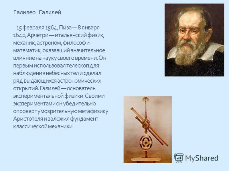 Галилео Галилей 15 февраля 1564, Пиза 8 января 1642, Арчетри итальянский физик, механик, астроном, философ и математик, оказавший значительное влияние на науку своего времени. Он первым использовал телескоп для наблюдения небесных тел и сделал ряд вы