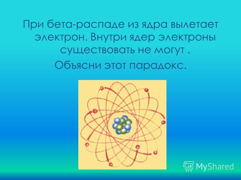 При бета-распаде из ядра вылетает электрон. Внутри ядер электроны существовать не могут. Объясни этот парадокс.