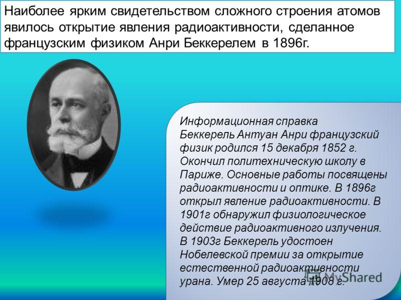 Наиболее ярким свидетельством сложного строения атомов явилось открытие явления радиоактивности, сделанное французским физиком Анри Беккерелем в 1896г. Информационная справка Беккерель Антуан Анри французский физик родился 15 декабря 1852 г. Окончил