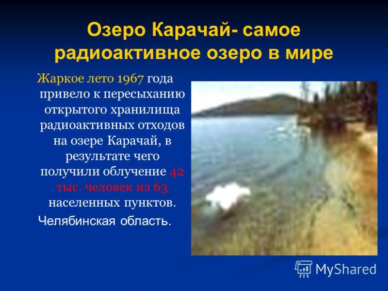 Озеро Карачай- самое радиоактивное озеро в мире Жаркое лето 1967 года привело к пересыханию открытого хранилища радиоактивных отходов на озере Карачай, в результате чего получили облучение 42 тыс. человек из 63 населенных пунктов. Челябинская область