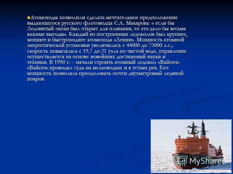 Атомоходы позволили сделать мечтательное предположение выдающегося русского флотоводца С.А. Макарова: « если бы Ледовитый океан был открыт для плавания, то это дало бы весьма важные выгоды». Каждый из построенных ледоколов был крупнее, мощнее и быстр