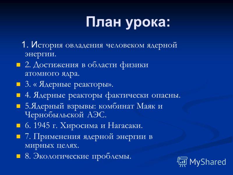 План урока: 1. И стория овладения человеком ядерной энергии. 2. Достижения в области физики атомного ядра. 3. « Ядерные реакторы». 4. Ядерные реакторы фактически опасны. 5.Ядерный взрывы: комбинат Маяк и Чернобыльской АЭС. 6. 1945 г. Хиросима и Нагас