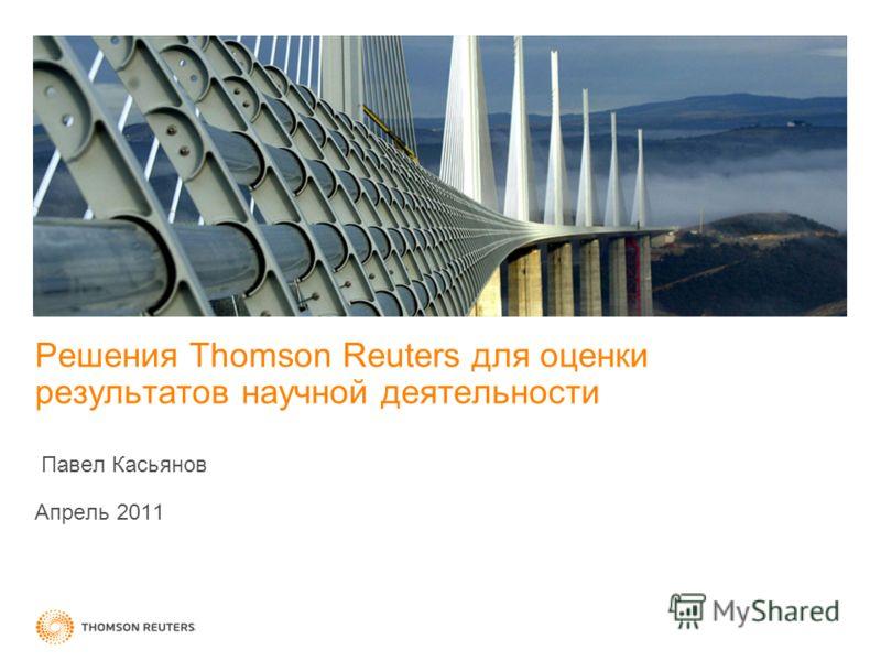 Решения Thomson Reuters для оценки результатов научной деятельности Павел Касьянов Апрель 2011