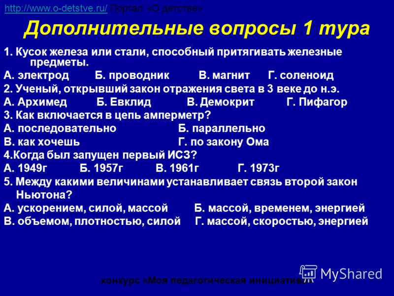 Дополнительные вопросы 1 тура 1. Кусок железа или стали, способный притягивать железные предметы. А. электрод Б. проводник В. магнит Г. соленоид 2. Ученый, открывший закон отражения света в 3 веке до н.э. А. Архимед Б. Евклид В. Демокрит Г. Пифагор 3