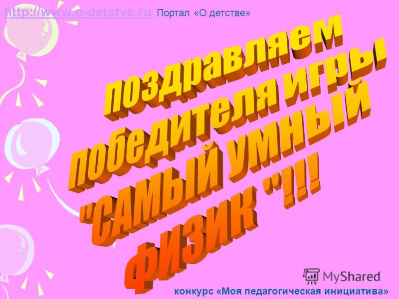 http://www.o-detstve.ru /http://www.o-detstve.ru / Портал «О детстве» конкурс «Моя педагогическая инициатива»