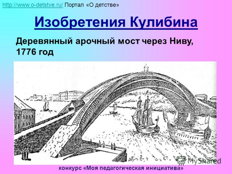 Изобретения Кулибина Деревянный арочный мост через Ниву, 1776 год http://www.o-detstve.ru/http://www.o-detstve.ru/ Портал «О детстве» конкурс «Моя педагогическая инициатива»