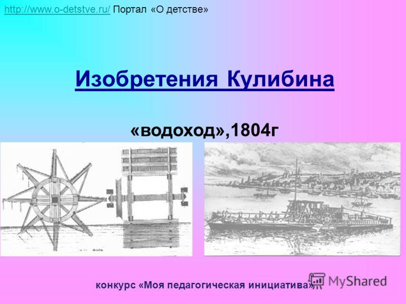 Изобретения Кулибина «водоход»,1804г http://www.o-detstve.ru/http://www.o-detstve.ru/ Портал «О детстве» конкурс «Моя педагогическая инициатива»