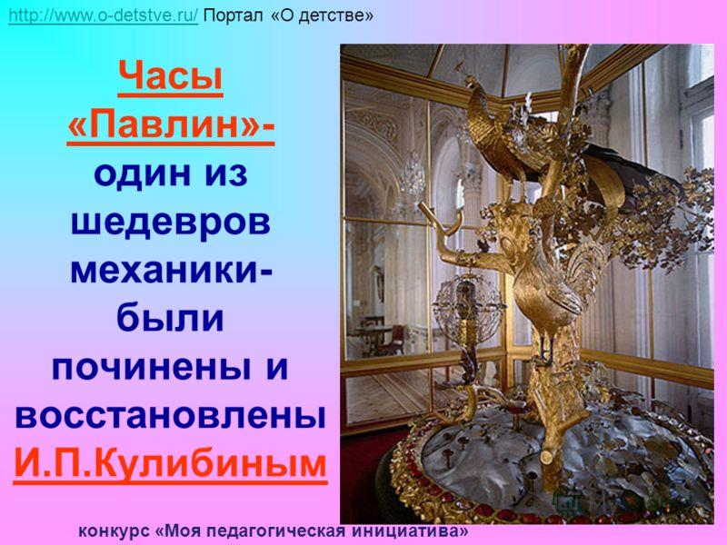 Часы «Павлин»- один из шедевров механики- были починены и восстановлены И.П.Кулибиным http://www.o-detstve.ru/http://www.o-detstve.ru/ Портал «О детстве» конкурс «Моя педагогическая инициатива»