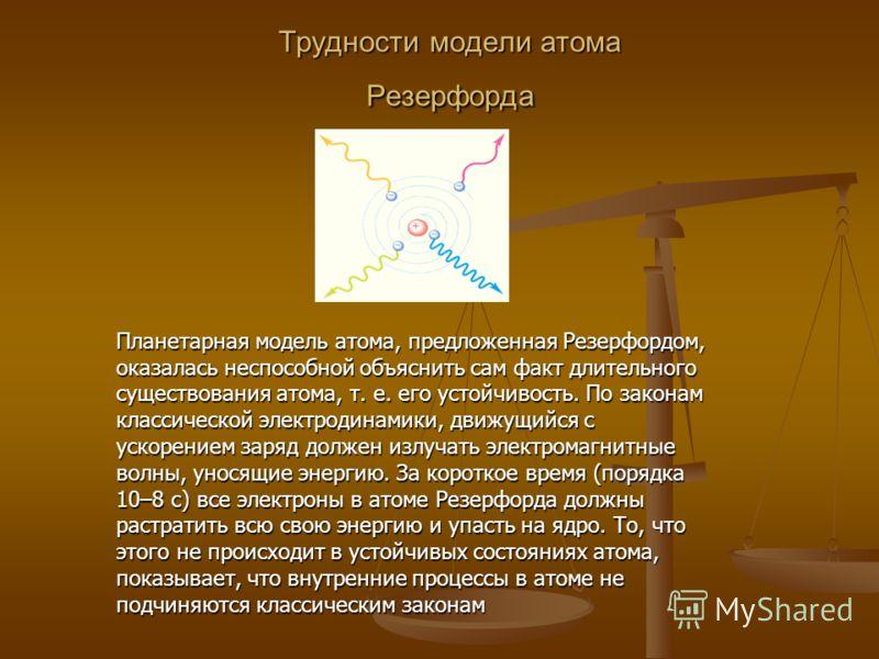 Трудности модели атома Резерфорда Планетарная модель атома, предложенная Резерфордом, оказалась неспособной объяснить сам факт длительного существования атома, т. е. его устойчивость. По законам классической электродинамики, движущийся с ускорением з