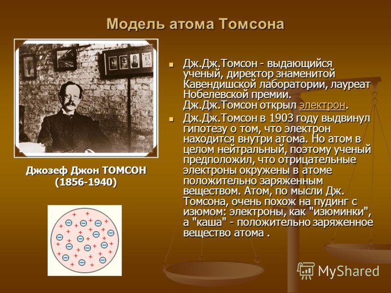 Модель атома Томсона Дж.Дж.Томсон - выдающийся ученый, директор знаменитой Кавендишской лаборатории, лауреат Нобелевской премии. Дж.Дж.Томсон открыл электрон. Дж.Дж.Томсон - выдающийся ученый, директор знаменитой Кавендишской лаборатории, лауреат Ноб