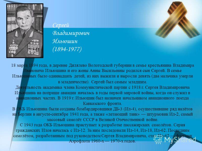 Сергей Владимирович Ильюшин (1894-1977) 18 марта 1894 года, в деревне Дилялево Вологодской губернии в семье крестьянина Владимира Ивановича Ильюшина и его жены Анны Васильевны родился сын Сергей. В семье Ильюшиных было одиннадцать детей, из них выжил