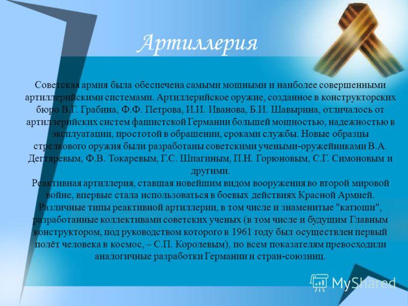 Советская армия была обеспечена самыми мощными и наиболее совершенными артиллерийскими системами. Артиллерийское оружие, созданное в конструкторских бюро В.Г. Грабина, Ф.Ф. Петрова, И.И. Иванова, Б.И. Шавырина, отличалось от артиллерийских систем фаш