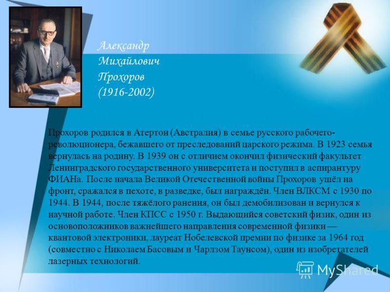 Александр Михайлович Прохоров (1916-2002) Прохоров родился в Атертон (Австралия) в семье русского рабочего- революционера, бежавшего от преследований царского режима. В 1923 семья вернулась на родину. В 1939 он с отличием окончил физический факультет