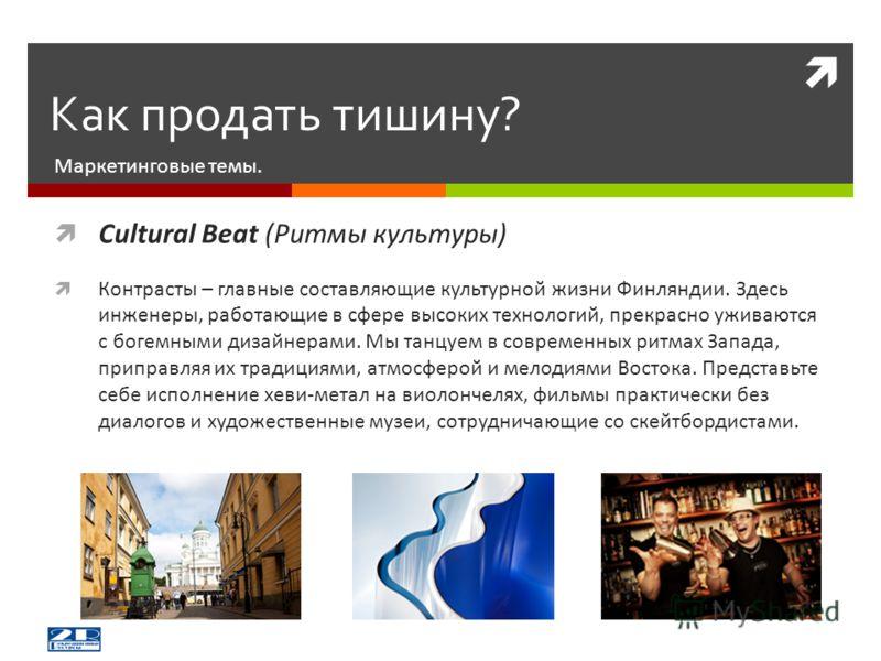 Маркетинговые темы. Как продать тишину? Cultural Beat (Ритмы культуры) Контрасты – главные составляющие культурной жизни Финляндии. Здесь инженеры, работающие в сфере высоких технологий, прекрасно уживаются с богемными дизайнерами. Мы танцуем в совре