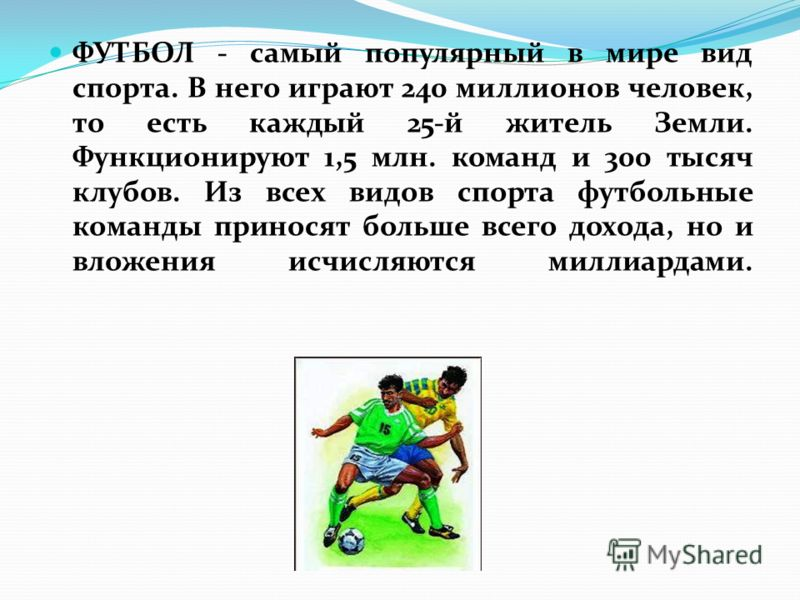 ФУТБОЛ - самый популярный в мире вид спорта. В него играют 240 миллионов человек, то есть каждый 25-й житель Земли. Функционируют 1,5 млн. команд и 300 тысяч клубов. Из всех видов спорта футбольные команды приносят больше всего дохода, но и вложения
