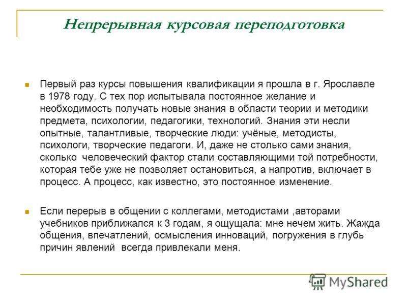 Непрерывная курсовая переподготовка Первый раз курсы повышения квалификации я прошла в г. Ярославле в 1978 году. С тех пор испытывала постоянное желание и необходимость получать новые знания в области теории и методики предмета, психологии, педагогик