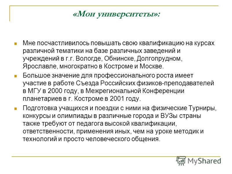 «Мои университеты»: Мне посчастливилось повышать свою квалификацию на курсах различной тематики на базе различных заведений и учреждений в г.г. Вологде, Обнинске, Долгопрудном, Ярославле, многократно в Костроме и Москве. Большое значение для професси