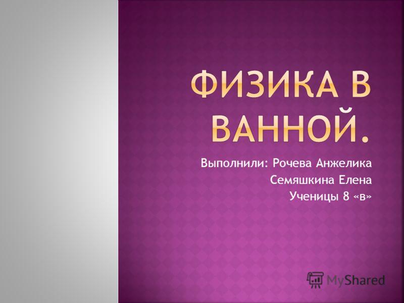 Выполнили: Рочева Анжелика Семяшкина Елена Ученицы 8 «в»