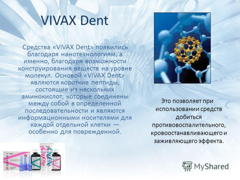 VIVAX Dent Средства «VIVAX Dent» появились благодаря нанотехнологиям, а именно, благодаря возможности конструирования веществ на уровне молекул. Основой «VIVAX Dent» являются короткие пептиды, состоящие из нескольких аминокислот, которые соединены ме