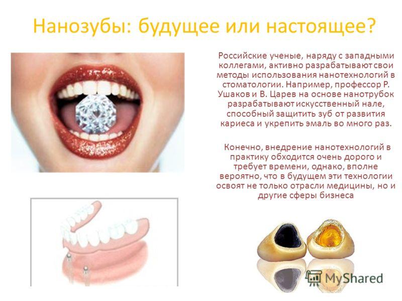 Нанозубы: будущее или настоящее? Российские ученые, наряду с западными коллегами, активно разрабатывают свои методы использования нанотехнологий в стоматологии. Например, профессор Р. Ушаков и В. Царев на основе нанотрубок разрабатывают искусственный