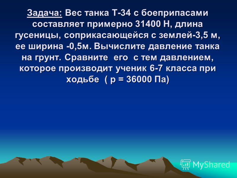 Задача: Вес танка Т-34 с боеприпасами составляет примерно 31400 Н, длина гусеницы, соприкасающейся с землей-3,5 м, ее ширина -0,5м. Вычислите давление танка на грунт. Сравните его с тем давлением, которое производит ученик 6-7 класса при ходьбе ( р =