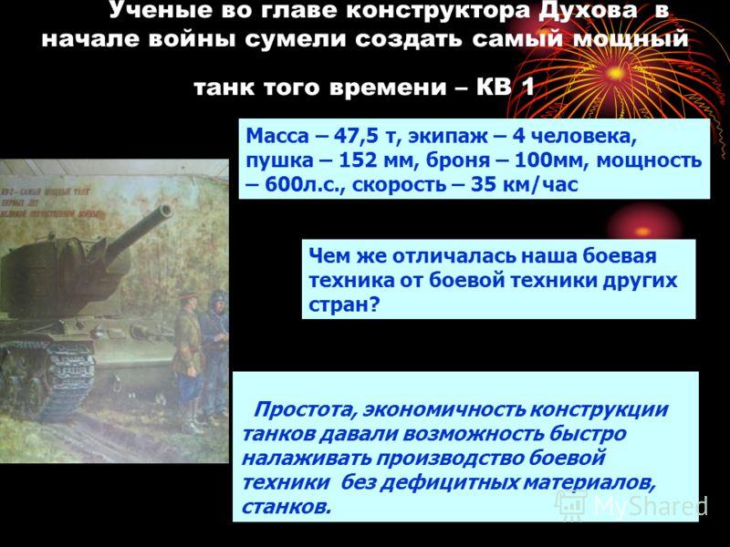 Ученые во главе конструктора Духова в начале войны сумели создать самый мощный танк того времени – КВ 1 Масса – 47,5 т, экипаж – 4 человека, пушка – 152 мм, броня – 100мм, мощность – 600л.с., скорость – 35 км/час Чем же отличалась наша боевая техник