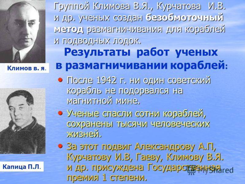 После 1942 г. ни один советский корабль не подорвался на магнитной мине. После 1942 г. ни один советский корабль не подорвался на магнитной мине. Ученые спасли сотни кораблей, сохранены тысячи человеческих жизней. Ученые спасли сотни кораблей, сохран