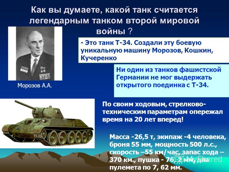 Как вы думаете, какой танк считается легендарным танком второй мировой войны ? - Это танк Т-34. Создали эту боевую уникальную машину Морозов, Кошкин, Кучеренко Морозов А.А. Ни один из танков фашистской Германии не мог выдержать открытого поединка с Т
