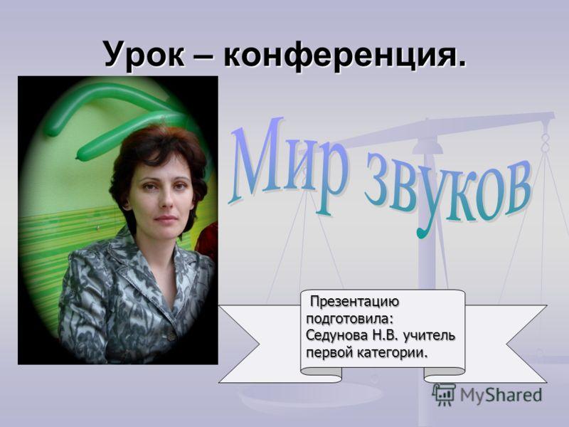 Урок – конференция. Презентацию подготовила: Седунова Н.В. учитель первой категории. Презентацию подготовила: Седунова Н.В. учитель первой категории.