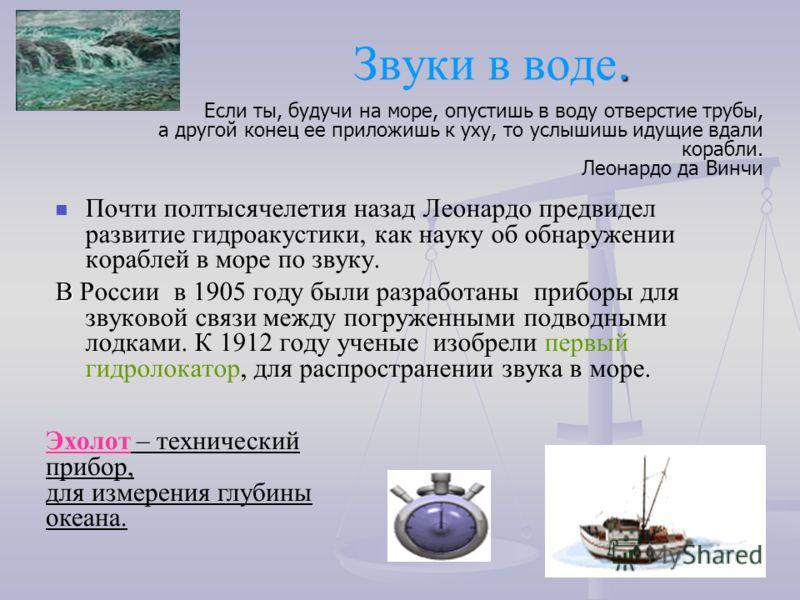 . Звуки в воде. Почти полтысячелетия назад Леонардо предвидел развитие гидроакустики, как науку об обнаружении кораблей в море по звуку. В В России в 1905 году были разработаны приборы для звуковой связи между погруженными подводными лодками. К 1912