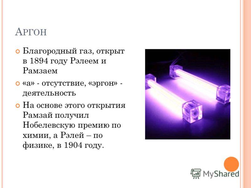 А РГОН Благородный газ, открыт в 1894 году Рэлеем и Рамзаем «а» - отсутствие, «эргон» - деятельность На основе этого открытия Рамзай получил Нобелевскую премию по химии, а Рэлей – по физике, в 1904 году.